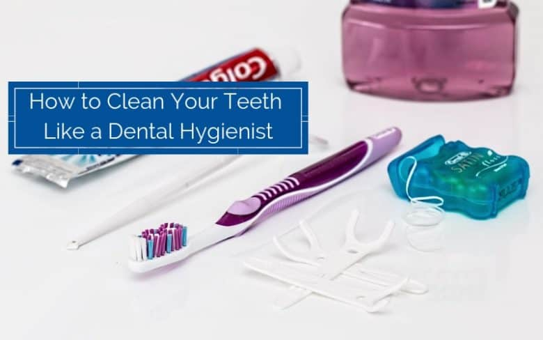 How to Clean Your Own Teeth Like a Dental Hygienist